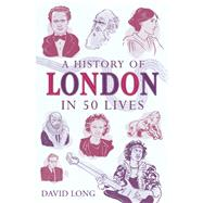 A History of London in 50 Lives by Long, David, 9781780745701