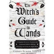 The Witch's Guide to Wands: A Complete Botanical, Magical, and Elemental Guide to Making, Choosing, and Using the Right Wand by Teague, Gypsey Elaine; Foxwood, Orion, 9781578635702