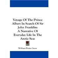 Voyage of the Prince Albert in Search of Sir John Franklin : A Narrative of Everyday Life in the Arctic Seas by Snow, William Parker, 9780548195703