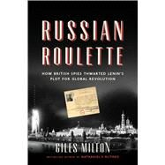 Russian Roulette How British Spies Thwarted Lenin's Plot for Global Revolution by Milton, Giles, 9781620405703