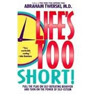 Life's Too Short! Pull The Plug On Self-Defeating Behavior And Turn On The Power Of Self-Esteem by Twerski, Abraham J., M.D., 9780312155704