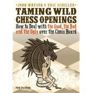 Taming Wild Chess Openings: How to Deal With the Good, the Bad and the Ugly over the Chess Board by Watson, John; Schiller, Eric, 9789056915704