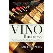Vino Business The Cloudy World of French Wine by Saporta, Isabelle; Deimling, Kate, 9780802125705