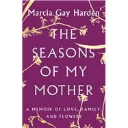 The Seasons of My Mother A Memoir of Love, Family, and Flowers by Harden, Marcia Gay, 9781501135705