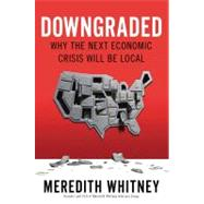 Downgraded : Why the Next Economic Crisis Will Be Local by Whitney, Meredith, 9781591845706