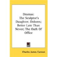 Dramas : The Sculptor's Daughter; Dolores; Better Late Than Never; the Oath of Office by Cannon, Charles James, 9780548485712