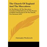 The Church of England and the Maccabees: Or the History of the Maccabees Considered With Reference to the Present Condition and Prospects of the Church, Two Sermons by Wordsworth, Christopher, 9781104385712