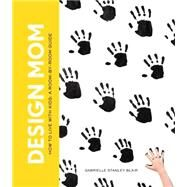 Design Mom: How to Live With Kids: a Room-by-room Guide by Blair, Gabrielle Stanley, 9781579655716