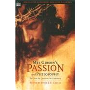 Mel Gibson's Passion and Philosophy; The Cross, the Questions, the Controverssy by Edited by Jorge J. E. Gracia<R>Series Editor William Irwin, 9780812695717