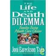 Life and Death Dilemma : Families Facing Health Care Choices by Joni Eareckson Tada, 9780310585718