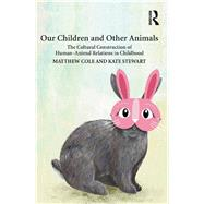 Our Children and Other Animals: The Cultural Construction of Human-Animal Relations in Childhood by Stewart; Kate, 9781138215719