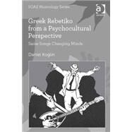 Greek Rebetiko from a Psychocultural Perspective: Same Songs Changing Minds by Koglin,Daniel, 9781472465719