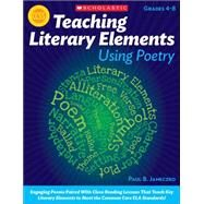 Teaching Literary Elements Using Poetry Engaging Poems Paired With Close Reading Lessons That Teach Key Literary Elements to Meet the Common Core ELA Standards by Janeczko, Paul, 9780545195720