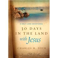 Thirty Days in the Land with Jesus A Holy Land Devotional by Dyer, Charles H., 9780802415721