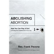 Abolishing Abortion: How You Can Play a Part in Ending the Greatest Evil of Our Day by Pavone, Frank, 9781400205721