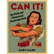 Can It!: The Perils and Pleasures of Preserving Foods by Allen, Gary, 9781780235721