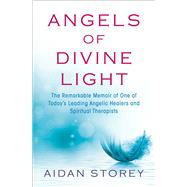 Angels of Divine Light The Remarkable Autobiography of One of Today's Leading Angelic Healers and Spiritual Therapists by Storey, Aidan, 9781476775722