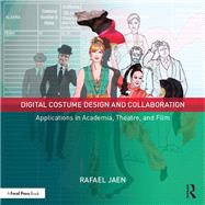 Digital Costume Design and Collaboration: Applications in Academia, Theatre, and Film by Jaen; Rafael, 9781138935723