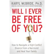 Will I Ever Be Free of You? How to Navigate a High-Conflict Divorce from a Narcissist and Heal Your Family by McBride, Karyl, 9781476755724