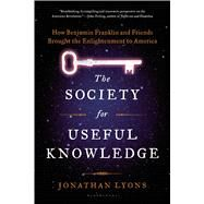 The Society for Useful Knowledge How Benjamin Franklin and Friends Brought the Enlightenment to America by Lyons, Jonathan, 9781608195725