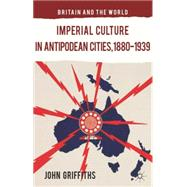 Imperial Culture in Antipodean Cities, 1880-1939 by Griffiths, John, 9781137385727