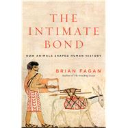 The Intimate Bond How Animals Shaped Human History by Fagan, Brian, 9781620405727