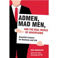 Admen, Mad Men, and the Real World of Advertising: Essential Lessons for Business and Life by Marinaccio, Dave, 9781628725728