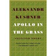 Apollo in the Grass Selected Poems by Kushner, Aleksandr; Ueland, Carol; Carnevale, Robert, 9780374105730