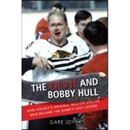 The Devil and Bobby Hull How Hockey's Original Million-Dollar Man Became the Game's Lost Legend by Joyce, Gare, 9781118065730