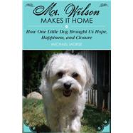 Mr. Wilson Makes It Home: How One Little Dog Brought Us Hope, Happiness, and Closure by Morse, Michael, 9781629145730