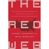 The Red Web: The Struggle Between Russia's Digital Dictators and the New Online Revolutionaries by Soldatov, Andrei; Borogan, Irina, 9781610395731