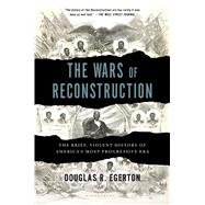 The Wars of Reconstruction The Brief, Violent History of America's Most Progressive Era by Egerton, Douglas R., 9781608195732
