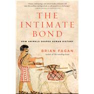 The Intimate Bond How Animals Shaped Human History by Fagan, Brian, 9781620405734