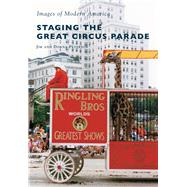 Staging the Great Circus Parade by Peterson, Jim; Peterson, Donna, 9781467115735