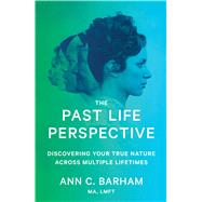 The Past Life Perspective Discovering Your True Nature Across Multiple Lifetimes by Barham, Ann C., 9781501135736