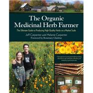 The Organic Medicinal Herb Farmer: The Ultimate Guide to Producing High-quality Herbs on a Market Scale by Carpenter, Jeff; Carpenter, Melanie, 9781603585736