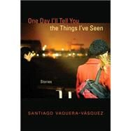 One Day I'll Tell You the Things I've Seen: Stories by Vaquera-v squez, Santiago, 9780826355737