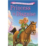 Princess in Disguise A Tale of the Wide-Awake Princess by Baker, E. D., 9781619635739