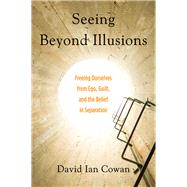 Seeing Beyond Illusions: Freeing Ourselves from Ego, Guilt, and the Belief in Separation by Cowan, David Ian; Carey, Ken, 9781578635740