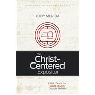 The Christ-Centered Expositor A Field Guide for Word-Driven Disciple Makers by Merida, Tony, 9781433685743