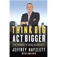 Think Big, Act Bigger The Rewards of Being Relentless by Hayzlett, Jeffrey W.; Eber, Jim, 9781599185743