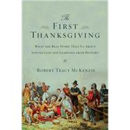 The First Thanksgiving: What the Real Story Tells Us About Loving God and Learning from History by McKenzie, Robert Tracy, 9780830825745
