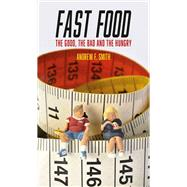Fast Food: The Good, the Bad and the Hungry by Smith, Andrew F., 9781780235745