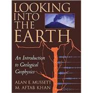 Looking into the Earth: An Introduction to Geological Geophysics by Alan E. Mussett , M. Aftab Khan , Illustrated by Sue Button, 9780521785747