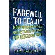 Farewell to Reality: How Modern Physics Has Betrayed the Search for Scientific Truth by Baggott, Jim, 9781605985749