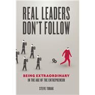 Real Leaders Don't Follow Being Extraordinary in the Age of the Entrepreneur by Tobak, Steve, 9781599185750