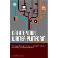 Create Your Writer Platform : The Key to Building an Audience, Selling More Books, and Finding Success as an Author by Sambuchino, Chuck, 9781599635750
