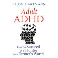 Adult ADHD: How to Succeed As a Hunter in a Farmer's World by Hartmann, Thom, 9781620555750