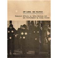 Art Labor, Sex Politics: Feminist Effects in 1970s British Art and Performance by Wilson, Siona, 9780816685752