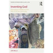 Inventing God: Psychology of Belief and the Rise of Secular Spirituality by Mills; Jon, 9781138195752